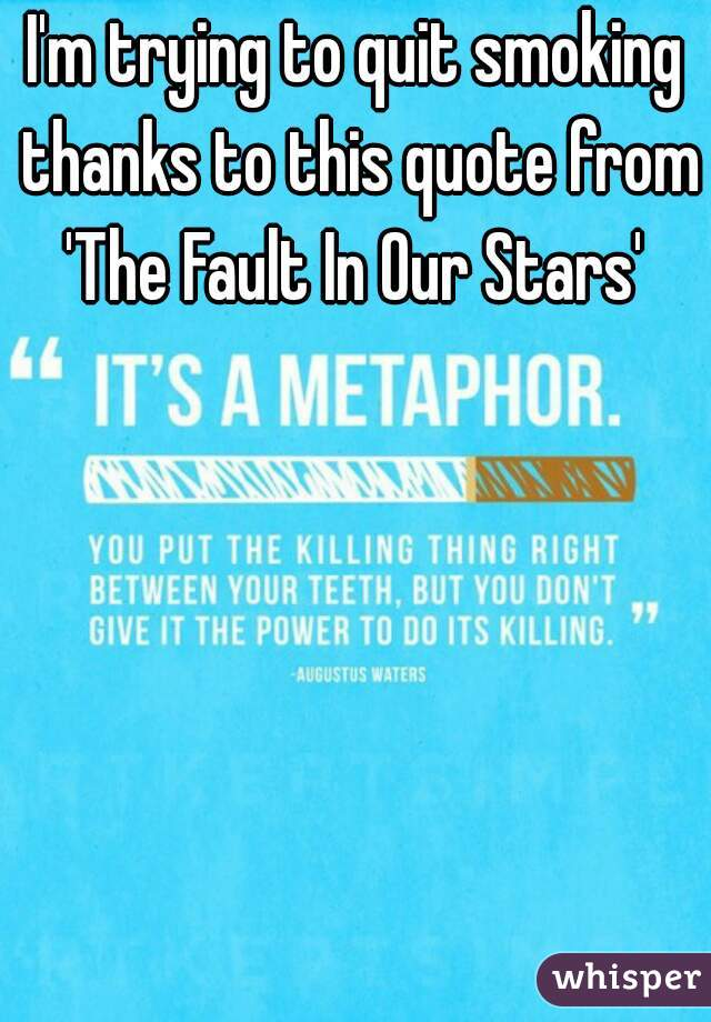 I'm trying to quit smoking thanks to this quote from 'The Fault In Our Stars'