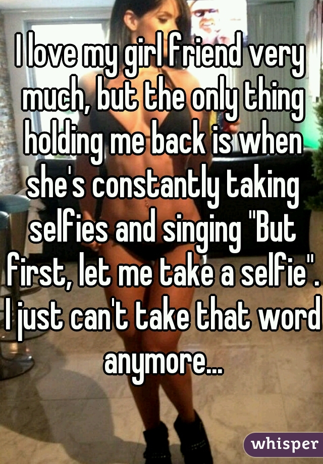 """I love my girl friend very much, but the only thing holding me back is when she's constantly taking selfies and singing """"But first, let me take a selfie"""". I just can't take that word anymore..."""