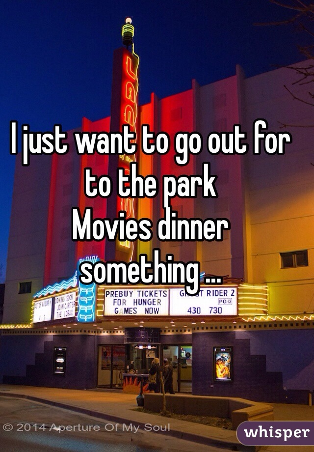 I just want to go out for to the park  Movies dinner something ...