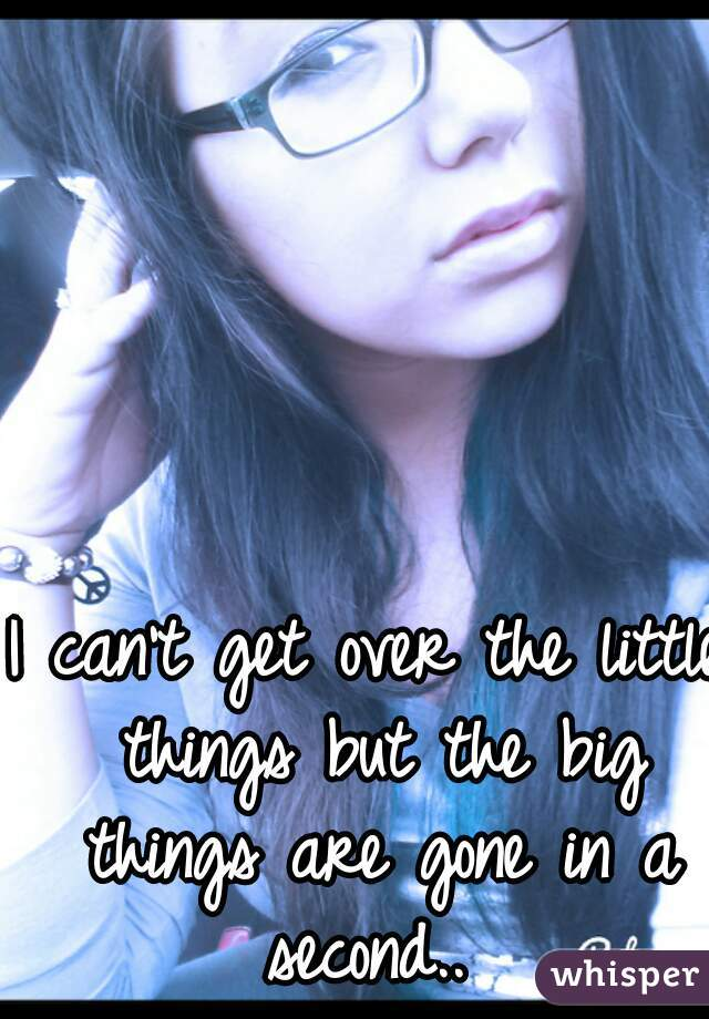 I can't get over the little things but the big things are gone in a second..