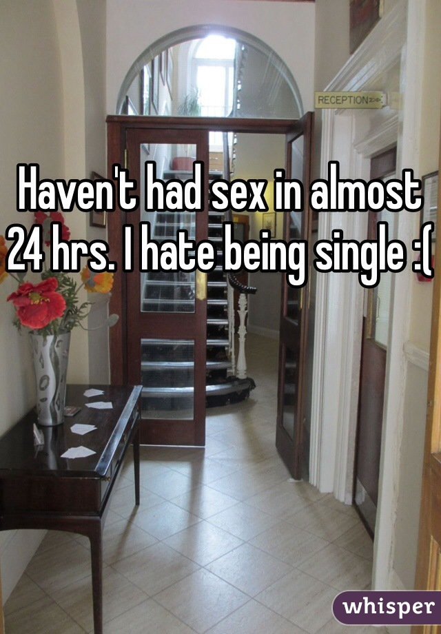 Haven't had sex in almost 24 hrs. I hate being single :(