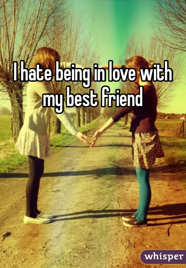 I hate being in love with my best friend