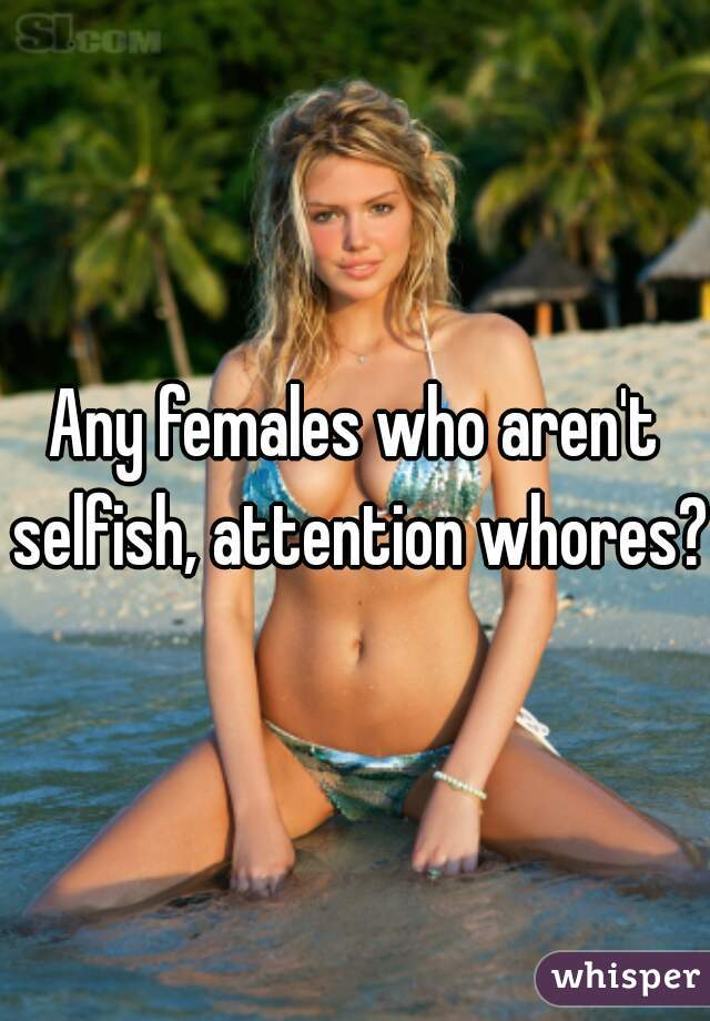 Any females who aren't selfish, attention whores?