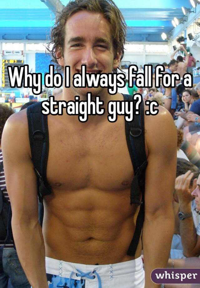 Why do I always fall for a straight guy? :c