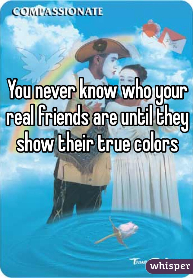 You never know who your real friends are until they show their true colors