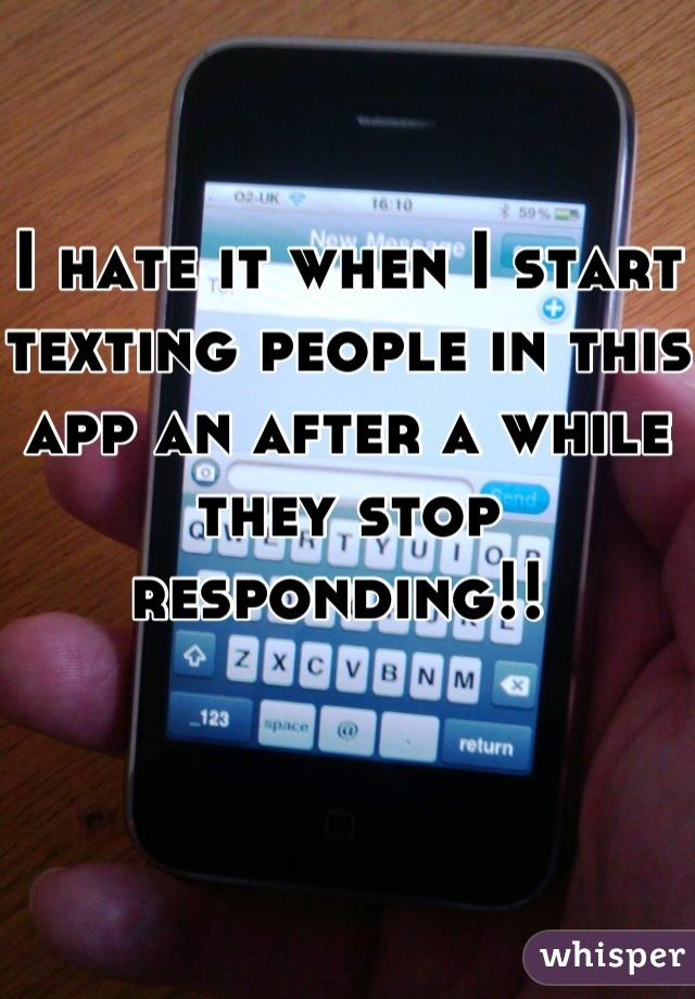 I hate it when I start texting people in this app an after a while they stop responding!!
