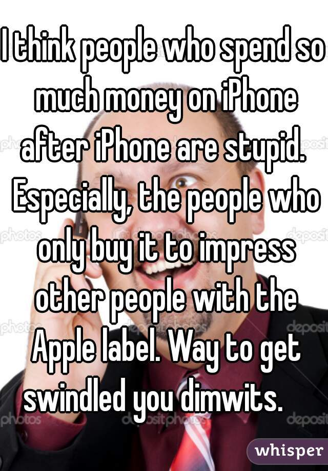 I think people who spend so much money on iPhone after iPhone are stupid.  Especially, the people who only buy it to impress other people with the Apple label. Way to get swindled you dimwits.
