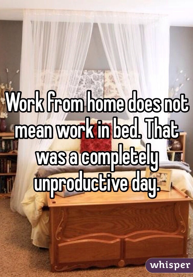 Work from home does not mean work in bed. That was a completely unproductive day.