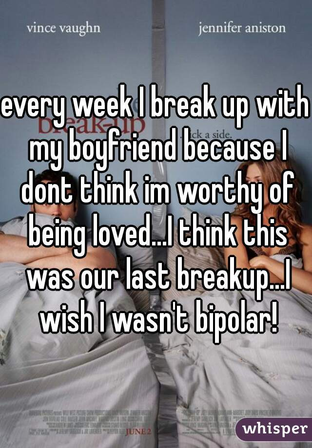 every week I break up with my boyfriend because I dont think im worthy of being loved...I think this was our last breakup...I wish I wasn't bipolar!