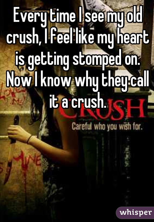 Every time I see my old crush, I feel like my heart is getting stomped on. Now I know why they call it a crush.