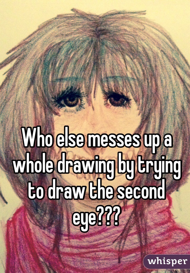Who else messes up a whole drawing by trying to draw the second eye???