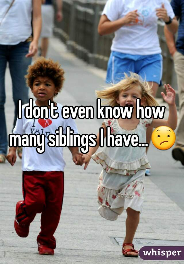 I don't even know how many siblings I have...😕