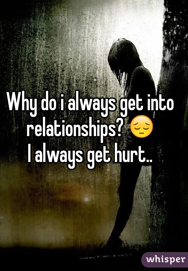 Why do i always get into relationships? 😔 I always get hurt..
