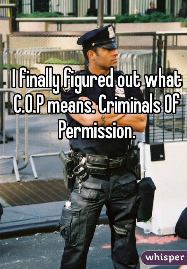 I finally figured out what C.O.P means. Criminals Of Permission.