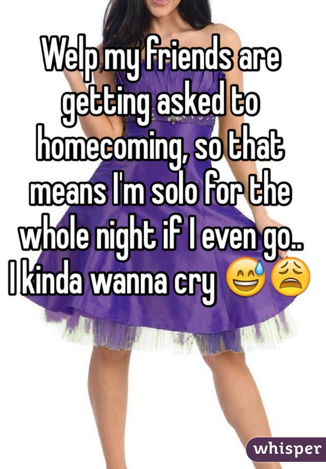 Welp my friends are getting asked to homecoming, so that means I'm solo for the whole night if I even go.. I kinda wanna cry 😅😩