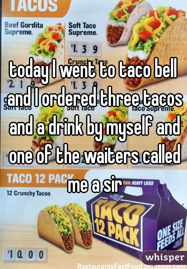 today I went to taco bell and I ordered three tacos and a drink by myself and one of the waiters called me a sir