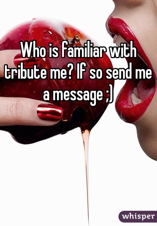 Who is familiar with tribute me? If so send me a message ;)