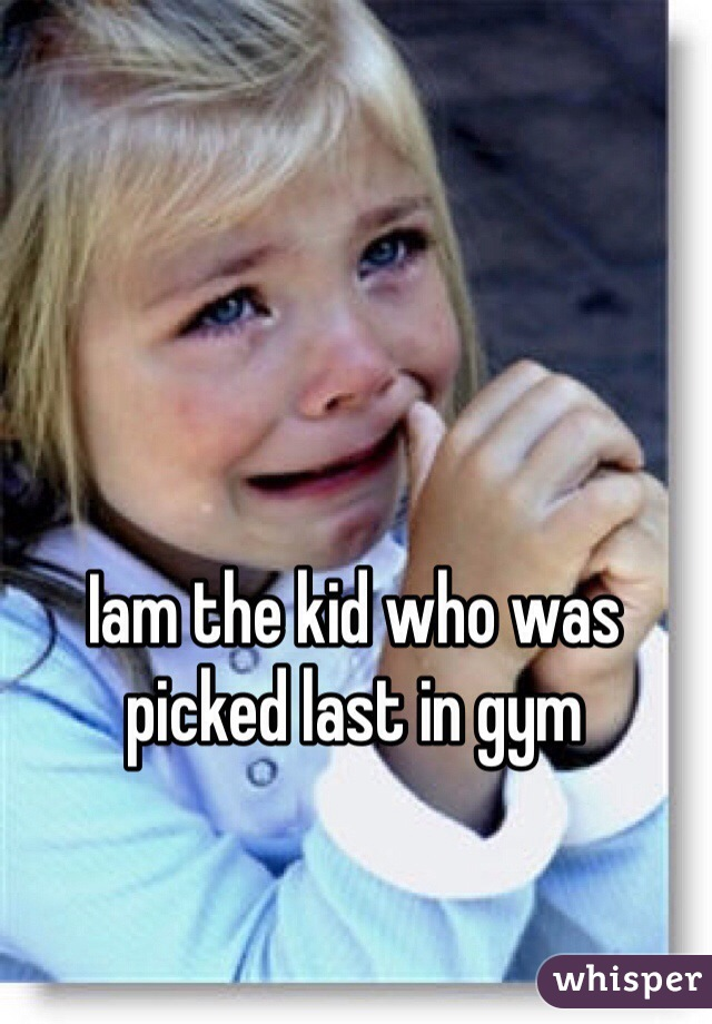 Iam the kid who was picked last in gym