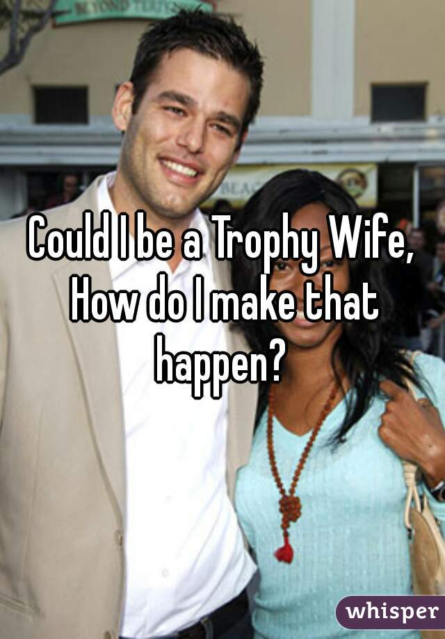 Could I be a Trophy Wife, How do I make that happen?