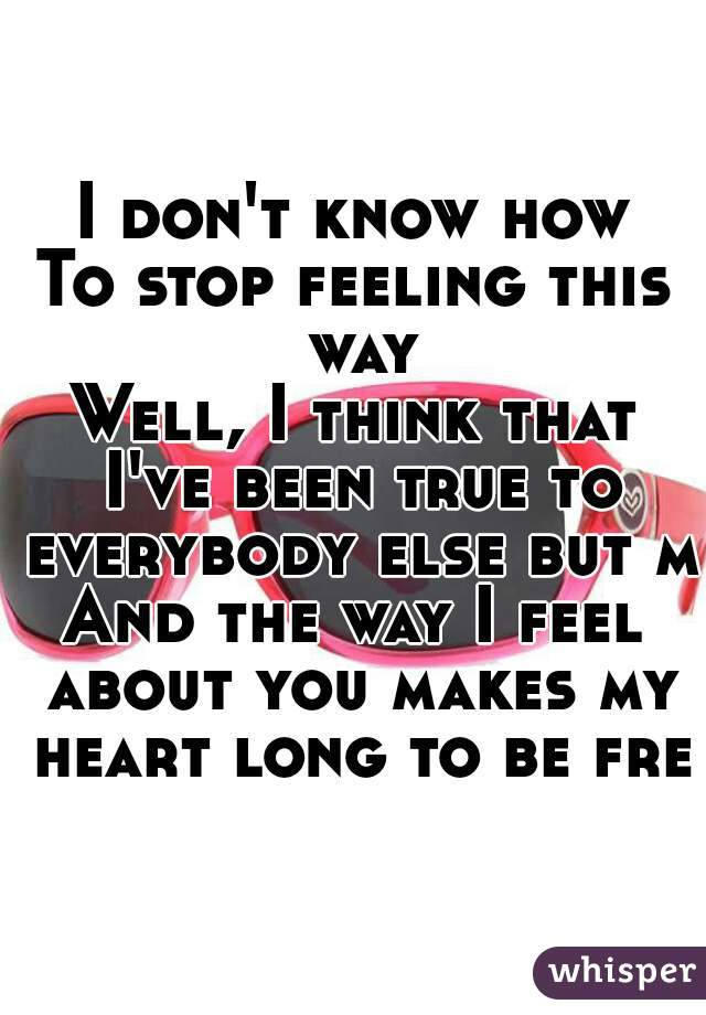 I don't know how To stop feeling this way Well, I think that I've been true to everybody else but me And the way I feel about you makes my heart long to be free