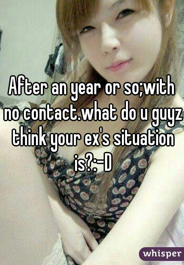 After an year or so;with no contact.what do u guyz think your ex's situation is?:-D