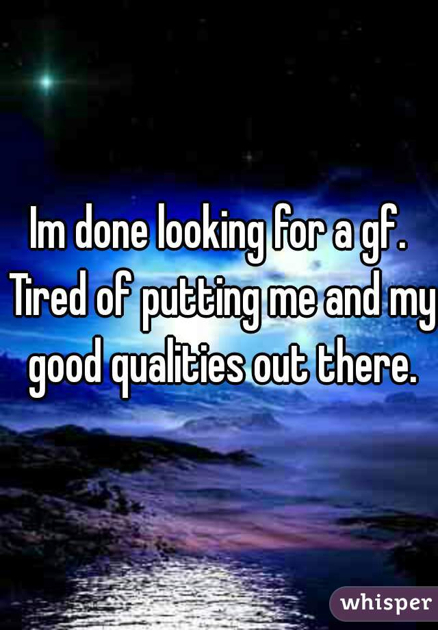 Im done looking for a gf. Tired of putting me and my good qualities out there.