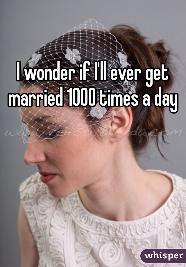 I wonder if I'll ever get married 1000 times a day