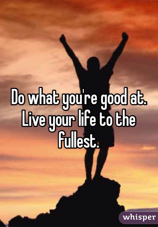 Do what you're good at.  Live your life to the fullest.