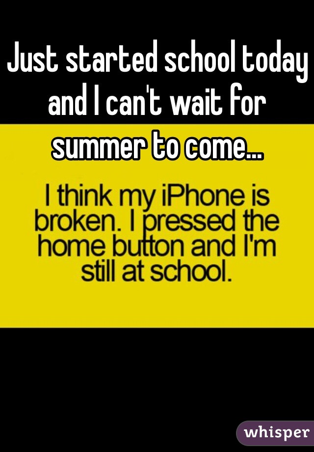 Just started school today and I can't wait for summer to come...