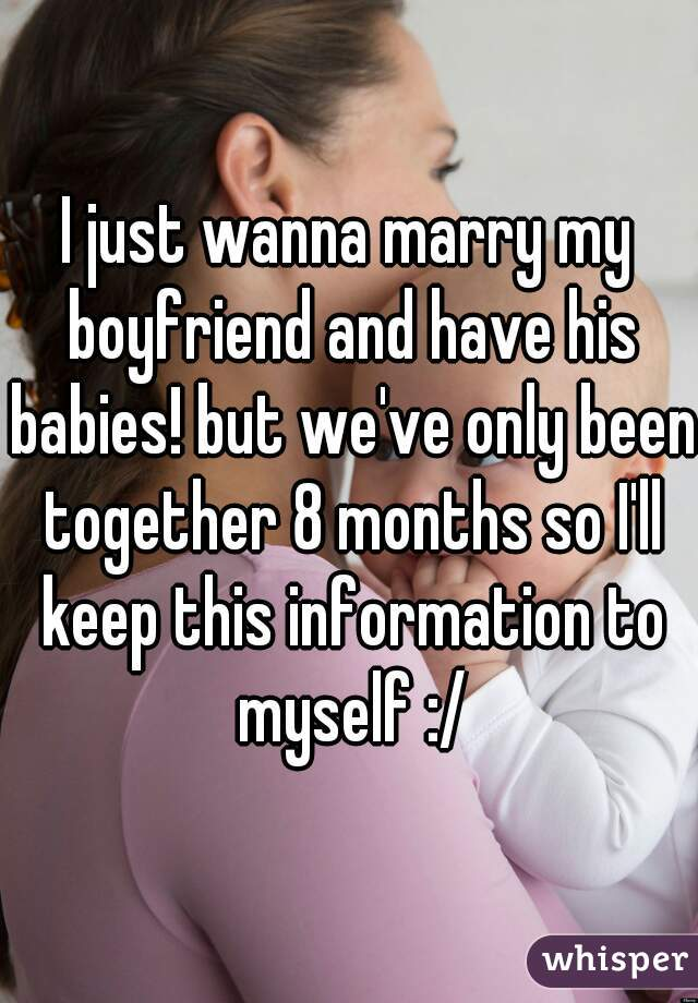 I just wanna marry my boyfriend and have his babies! but we've only been together 8 months so I'll keep this information to myself :/