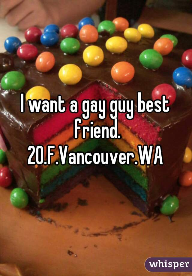 I want a gay guy best friend. 20.F.Vancouver.WA