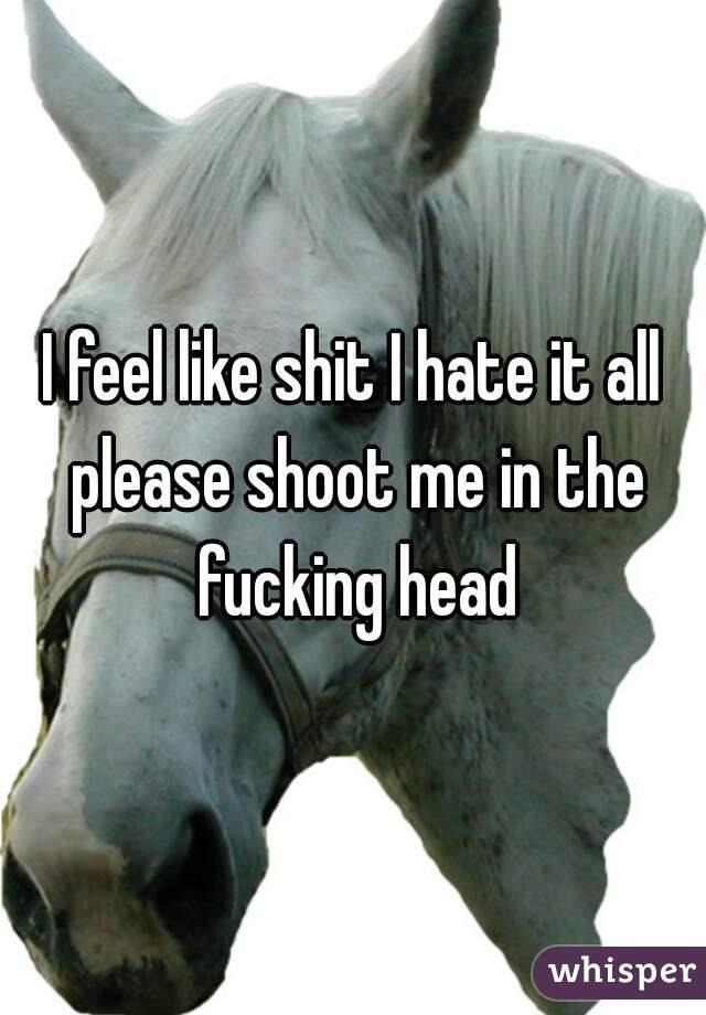I feel like shit I hate it all please shoot me in the fucking head