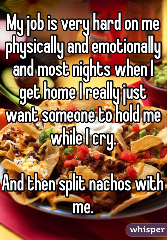 My job is very hard on me physically and emotionally and most nights when I get home I really just want someone to hold me while I cry.   And then split nachos with me.