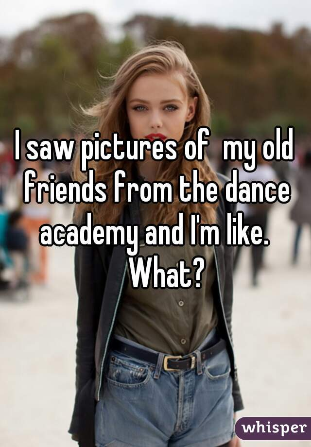 I saw pictures of  my old friends from the dance academy and I'm like.        What?