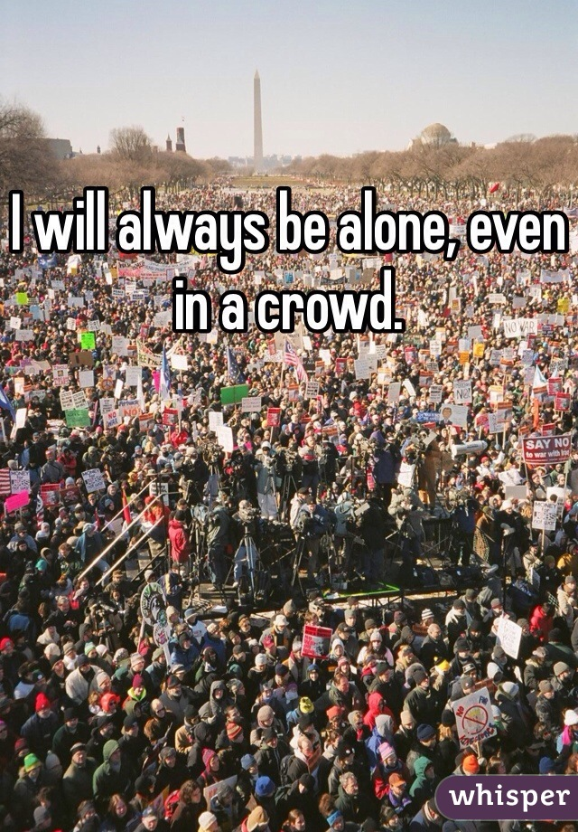 I will always be alone, even in a crowd.