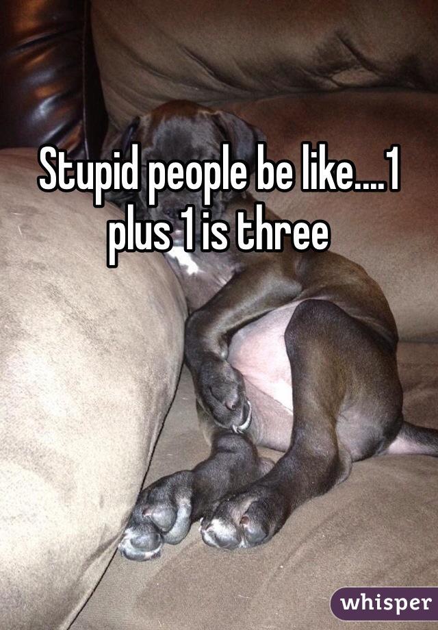 Stupid people be like....1 plus 1 is three
