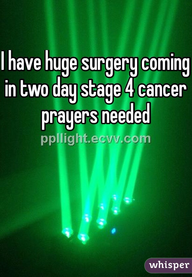 I have huge surgery coming in two day stage 4 cancer prayers needed
