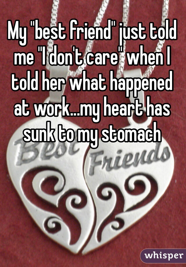 """My """"best friend"""" just told me """"I don't care"""" when I told her what happened at work...my heart has sunk to my stomach"""