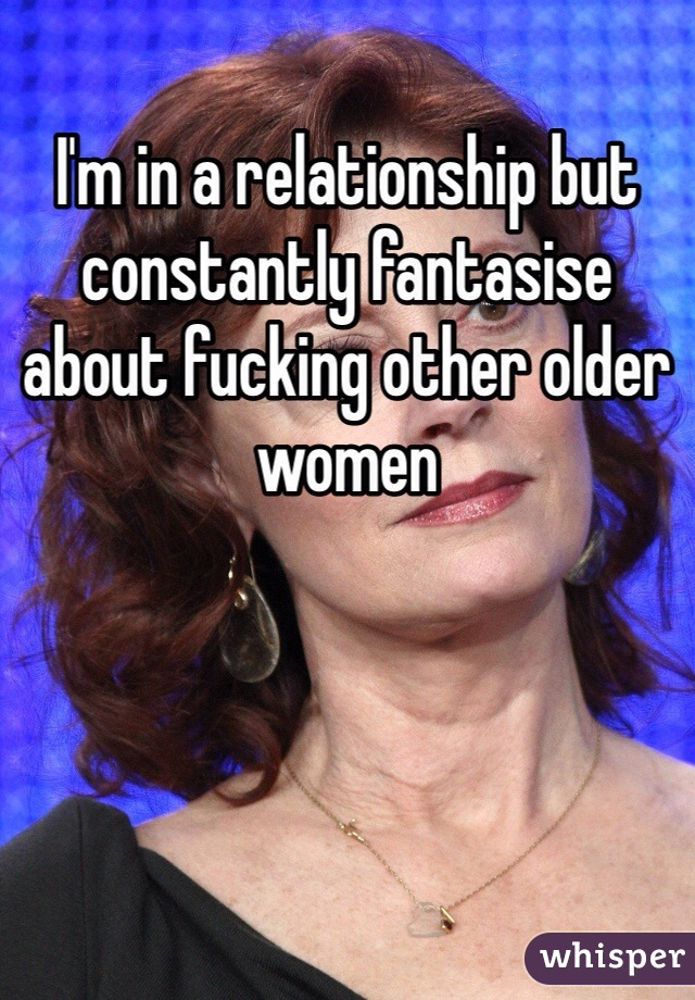 I'm in a relationship but constantly fantasise about fucking other older women