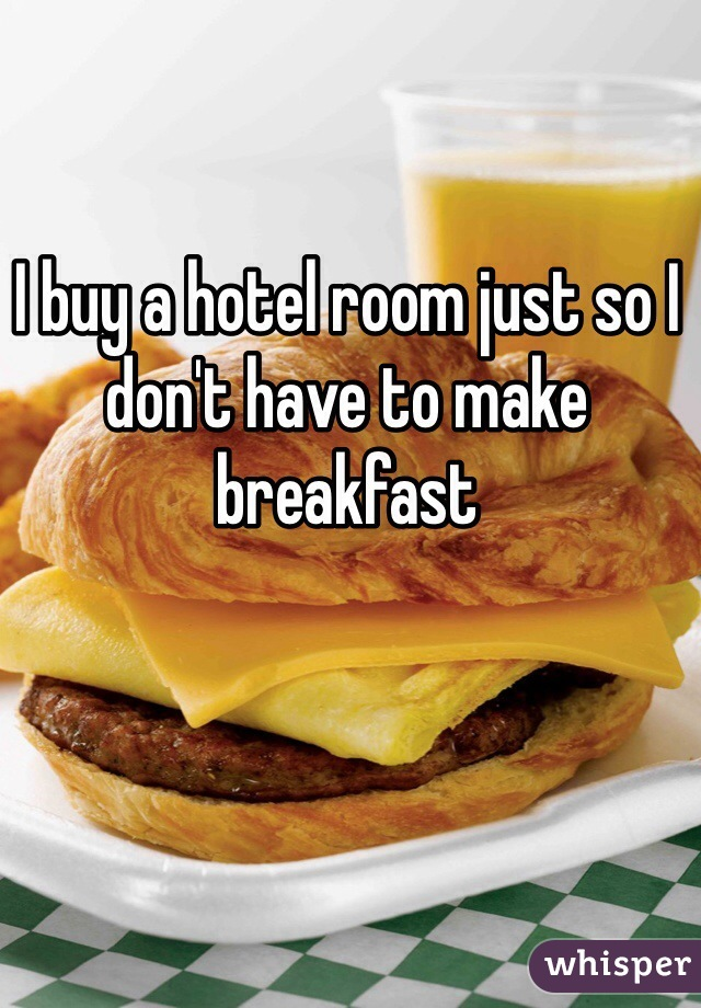 I buy a hotel room just so I don't have to make breakfast