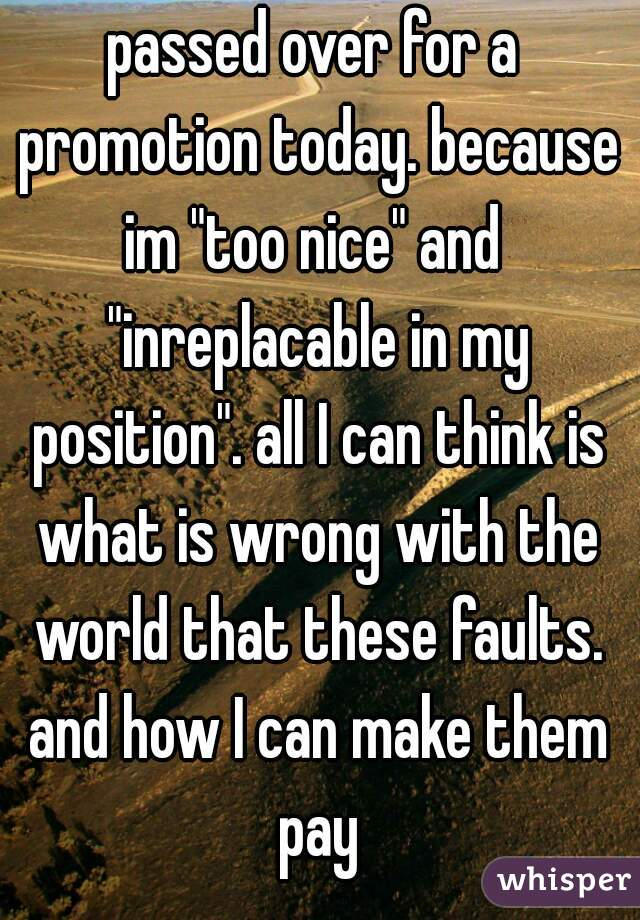 """passed over for a promotion today. because im """"too nice"""" and  """"inreplacable in my position"""". all I can think is what is wrong with the world that these faults. and how I can make them pay"""