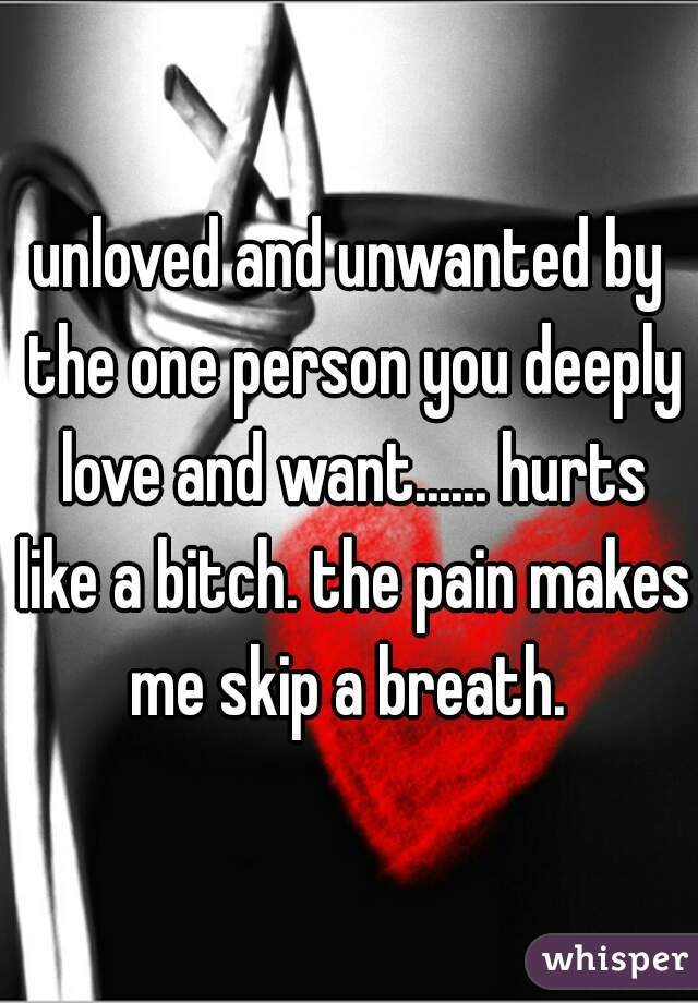 unloved and unwanted by the one person you deeply love and want...... hurts like a bitch. the pain makes me skip a breath.