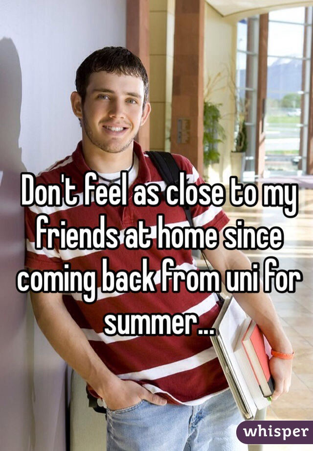 Don't feel as close to my friends at home since coming back from uni for summer...