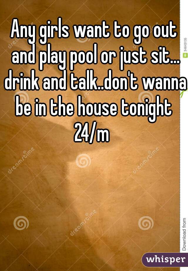 Any girls want to go out and play pool or just sit... drink and talk..don't wanna be in the house tonight  24/m