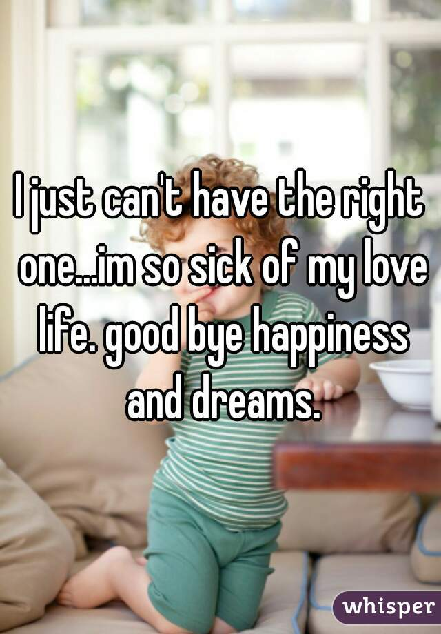 I just can't have the right one...im so sick of my love life. good bye happiness and dreams.