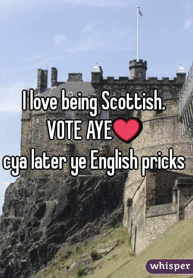 I love being Scottish.  VOTE AYE❤  cya later ye English pricks