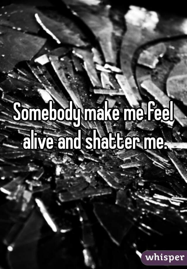Somebody make me feel alive and shatter me.