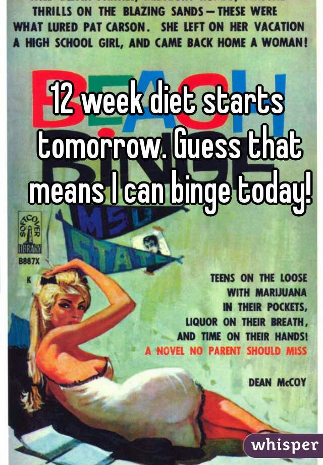 12 week diet starts tomorrow. Guess that means I can binge today!
