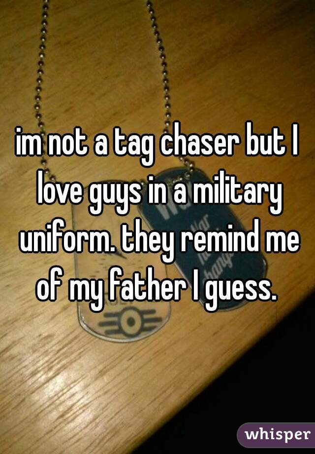 im not a tag chaser but I love guys in a military uniform. they remind me of my father I guess.