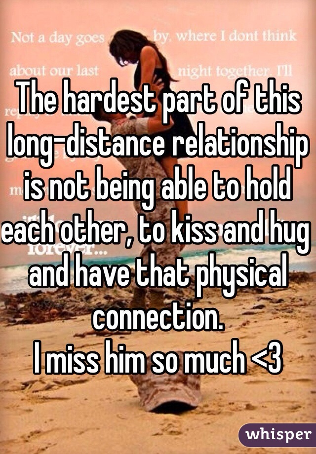 The hardest part of this long-distance relationship is not being able to hold each other, to kiss and hug and have that physical connection. I miss him so much <3